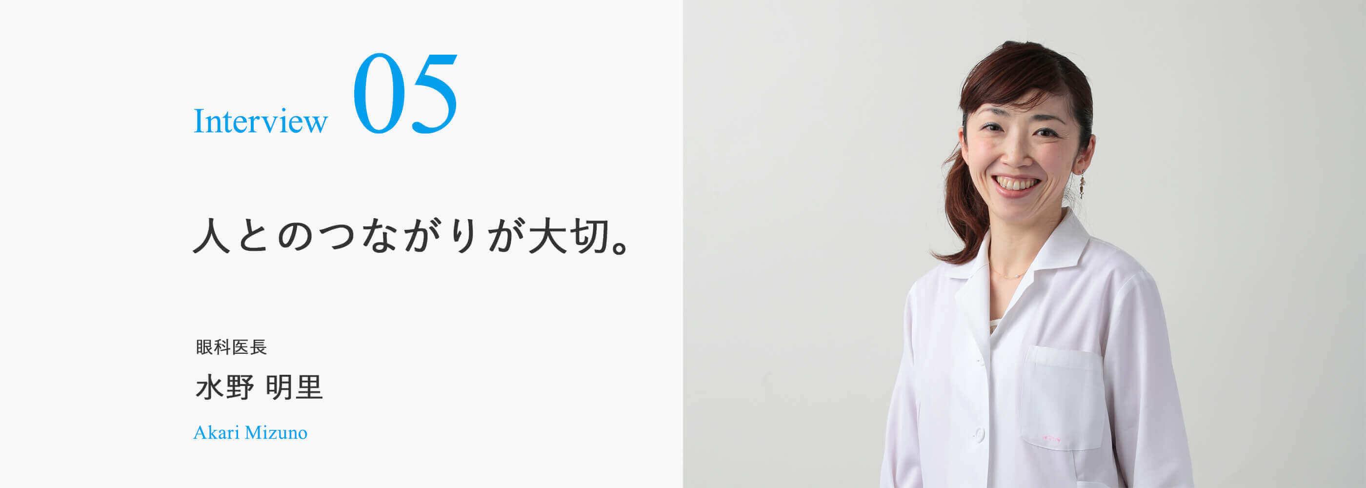 Interview 05 人とのつながりが大切。 眼科医長 水野 明里