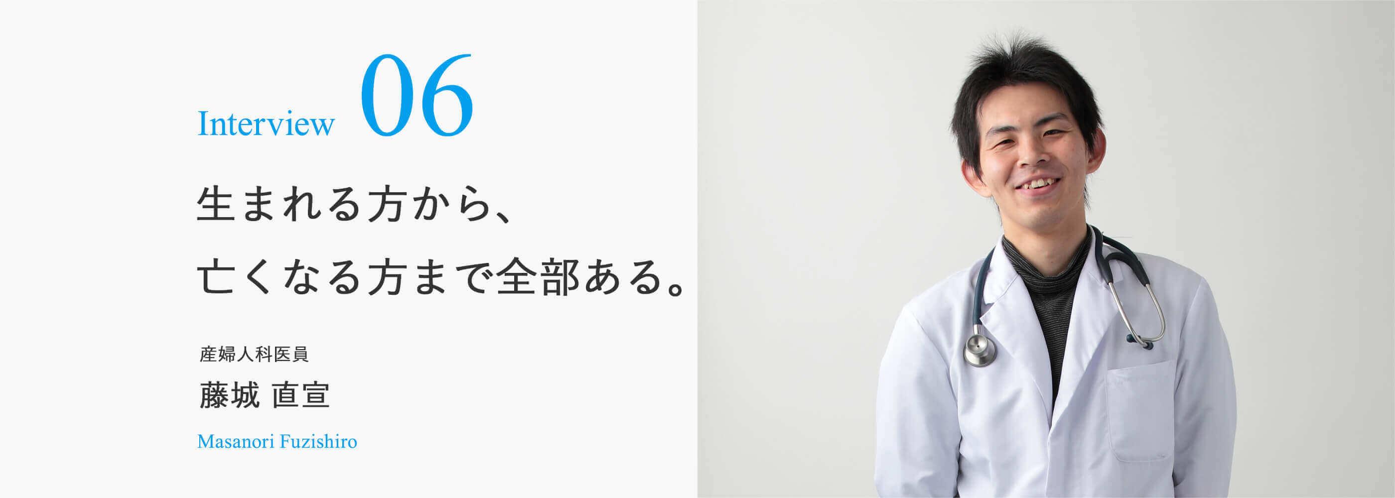 Interview 06 生まれる方から、亡くなる方まで全部ある。産婦人科医員 藤城 直宣