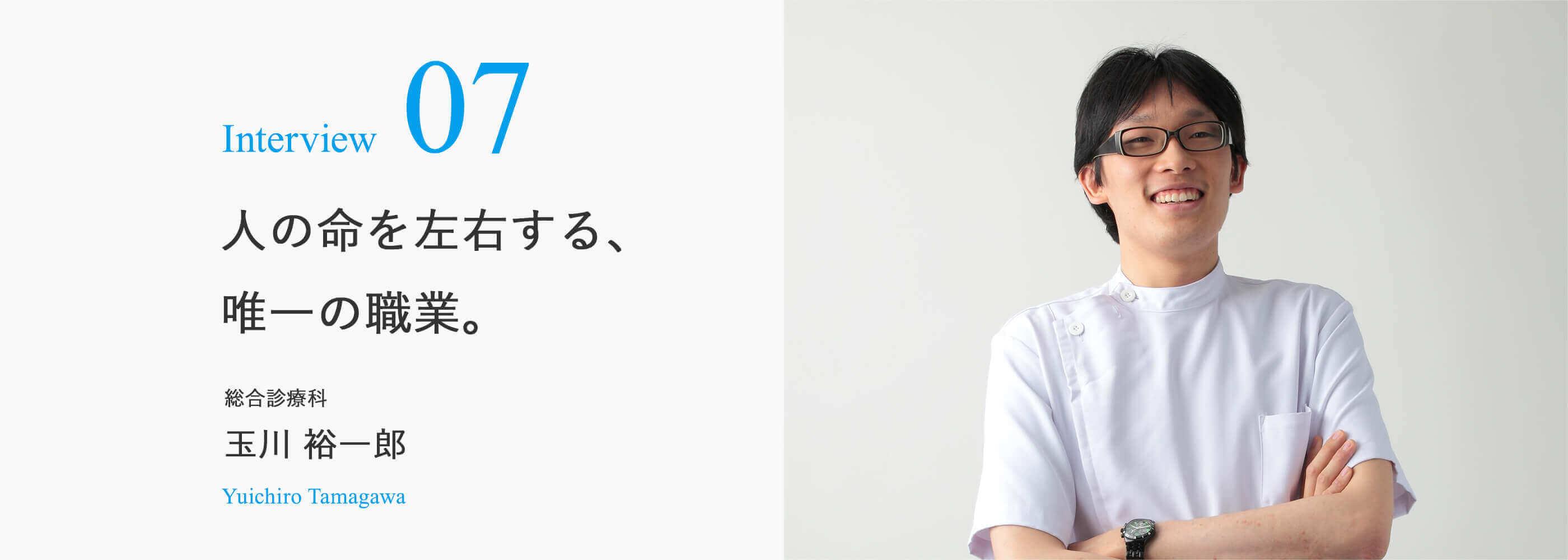 Interview 07 人の命を左右する、 唯一の職業。総合診療科 玉川 裕一郎